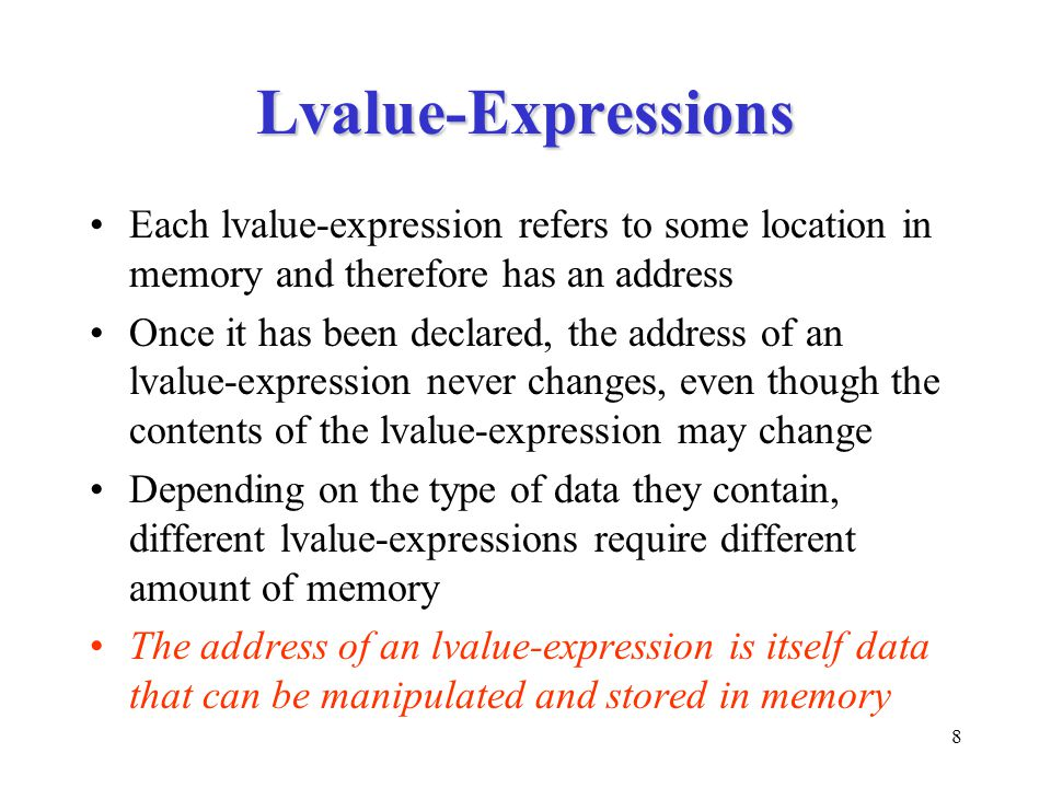 8 Lvalue-Expressions Each lvalue-expression refers to some location in memory and therefore has an address Once it has been declared, the address of an lvalue-expression never changes, even though the contents of the lvalue-expression may change Depending on the type of data they contain, different lvalue-expressions require different amount of memory The address of an lvalue-expression is itself data that can be manipulated and stored in memory