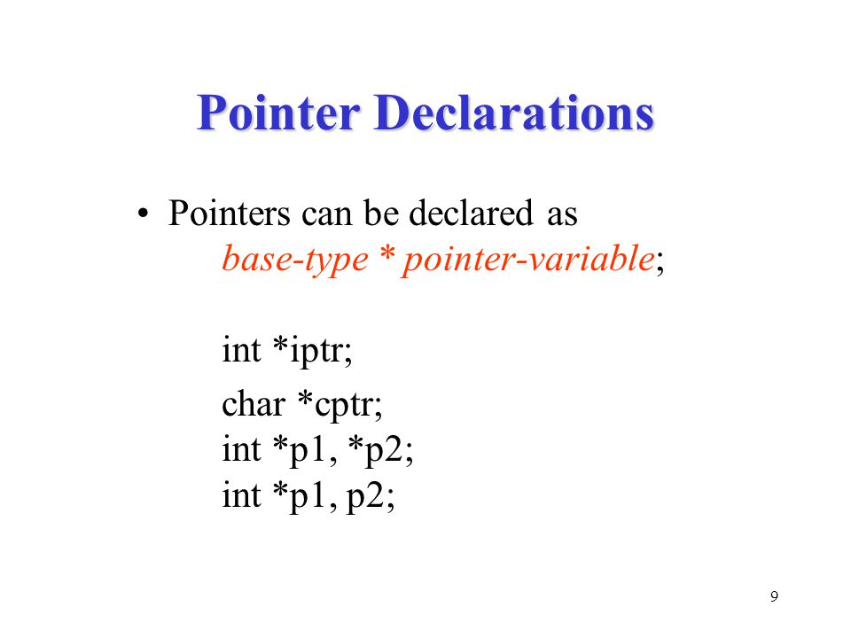 9 Pointer Declarations Pointers can be declared as base-type * pointer-variable; int *iptr; char *cptr; int *p1, *p2; int *p1, p2;