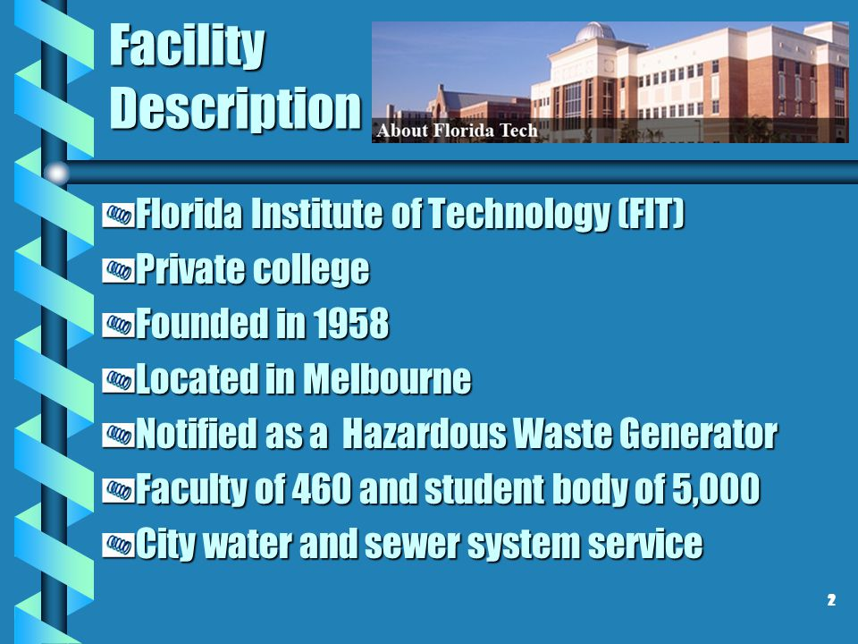 Facility Description Florida Institute of Technology (FIT) Private college Founded in 1958 Located in Melbourne Notified as a Hazardous Waste Generato