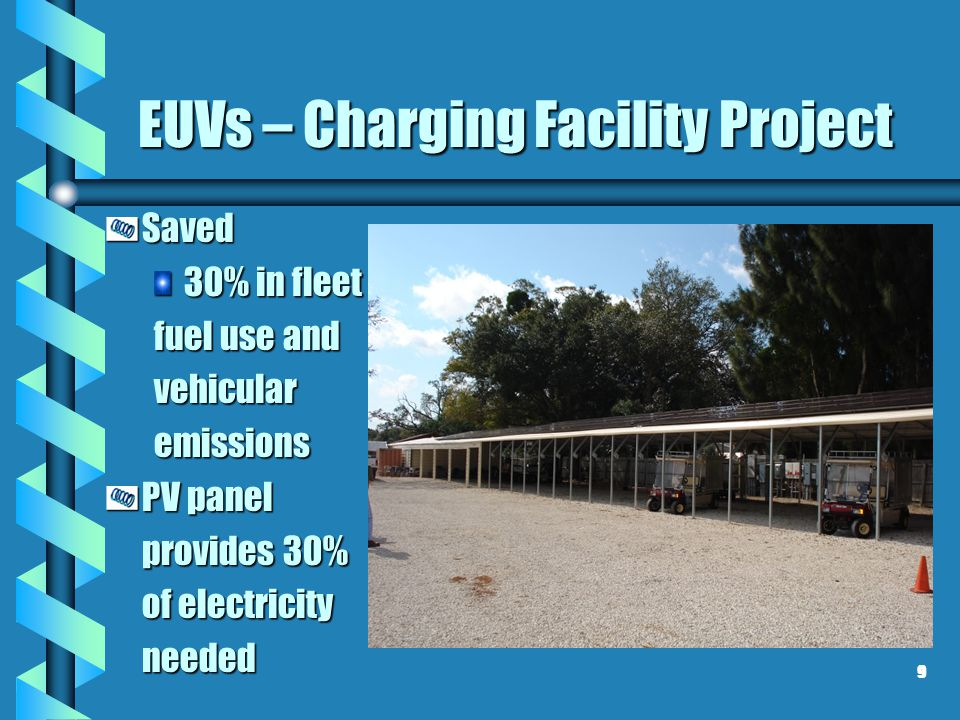 EUVs – Charging Facility Project Saved 30% in fleet fuel use and vehicularemissions PV panel provides 30% of electricity needed 9