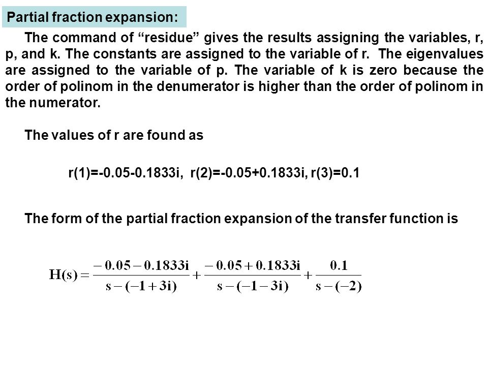 Partial fraction expansion: r(1)=-0.05-0.1833i, r(2)=-0.05+0.1833i, r(3)=0.1 The command of residue gives the results assigning the variables, r, p, and k.