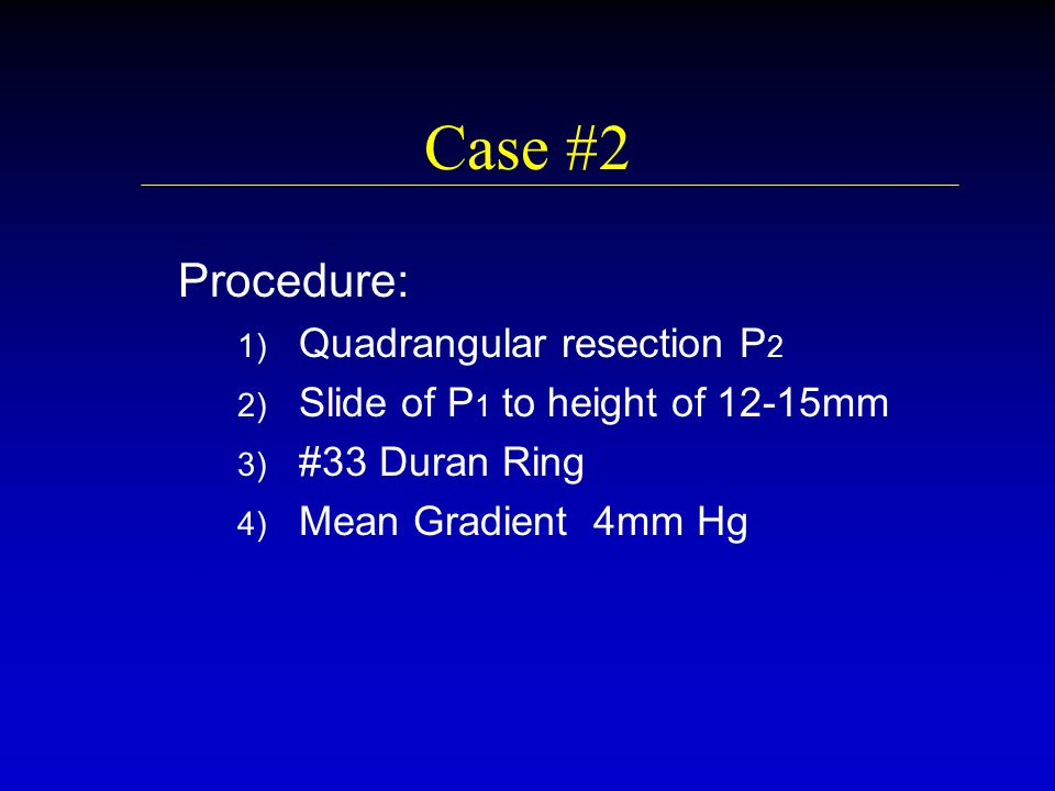 Case #2 Procedure: 1) 1) Quadrangular resection P 2 2) 2) Slide of P 1 to height of 12-15mm 3) 3) #33 Duran Ring 4) 4) Mean Gradient 4mm Hg