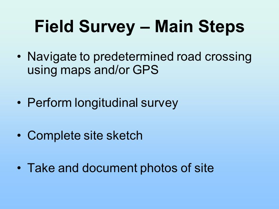Field Survey – Main Steps Navigate to predetermined road crossing using maps and/or GPS Perform longitudinal survey Complete site sketch Take and document photos of site