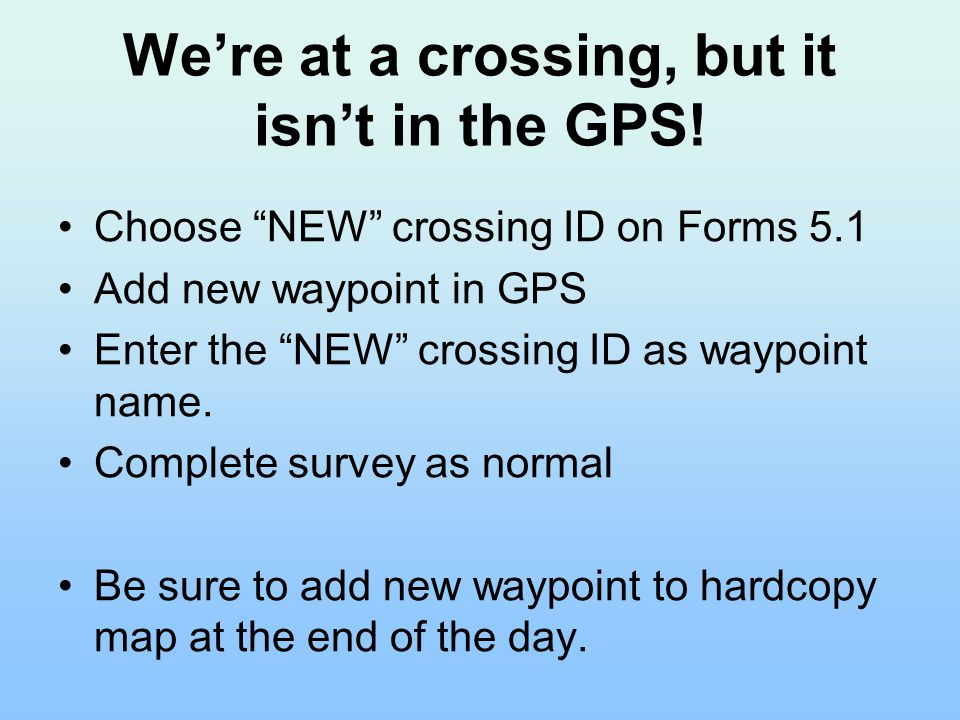 "We're at a crossing, but it isn't in the GPS! Choose ""NEW"" crossing ID on Forms 5.1 Add new waypoint in GPS Enter the ""NEW"" crossing ID as waypoint na"