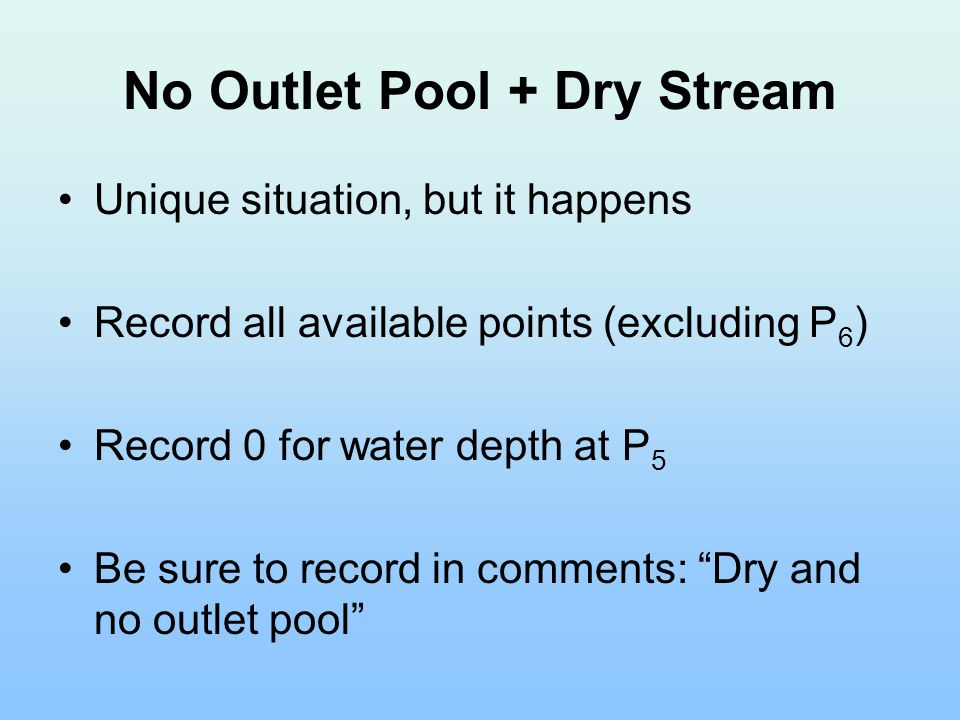 No Outlet Pool + Dry Stream Unique situation, but it happens Record all available points (excluding P 6 ) Record 0 for water depth at P 5 Be sure to record in comments: Dry and no outlet pool