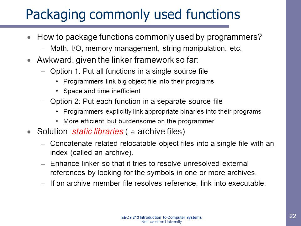 EECS 213 Introduction to Computer Systems Northwestern University 22 Packaging commonly used functions How to package functions commonly used by programmers.