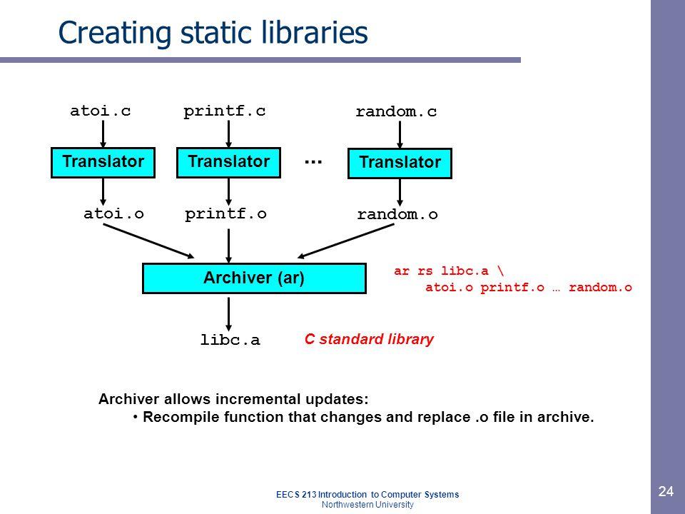 EECS 213 Introduction to Computer Systems Northwestern University 24 Creating static libraries Translator atoi.c atoi.o Translator printf.c printf.o l