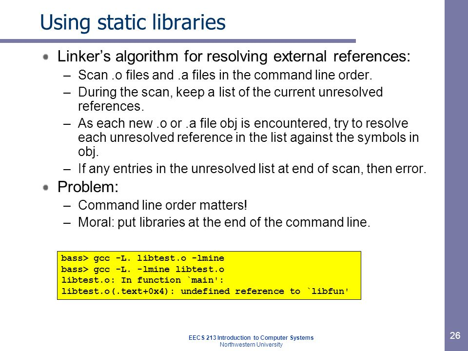 EECS 213 Introduction to Computer Systems Northwestern University 26 Using static libraries Linker's algorithm for resolving external references: –Scan.o files and.a files in the command line order.