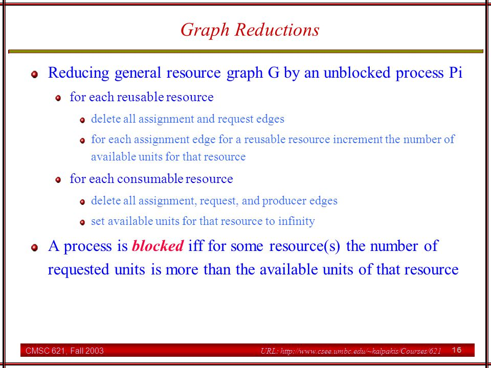CMSC 621, Fall 2003 16 URL: http://www.csee.umbc.edu/~kalpakis/Courses/621 Graph Reductions Reducing general resource graph G by an unblocked process Pi for each reusable resource delete all assignment and request edges for each assignment edge for a reusable resource increment the number of available units for that resource for each consumable resource delete all assignment, request, and producer edges set available units for that resource to infinity A process is blocked iff for some resource(s) the number of requested units is more than the available units of that resource