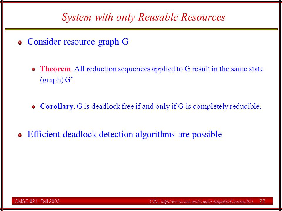 CMSC 621, Fall 2003 22 URL: http://www.csee.umbc.edu/~kalpakis/Courses/621 System with only Reusable Resources Consider resource graph G Theorem.