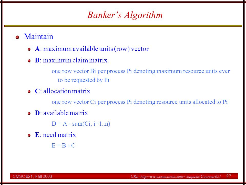 CMSC 621, Fall 2003 27 URL: http://www.csee.umbc.edu/~kalpakis/Courses/621 Banker's Algorithm Maintain A: maximum available units (row) vector B: maximum claim matrix one row vector Bi per process Pi denoting maximum resource units ever to be requested by Pi C: allocation matrix one row vector Ci per process Pi denoting resource units allocated to Pi D: available matrix D = A - sum(Ci, i=1..n) E: need matrix E = B - C