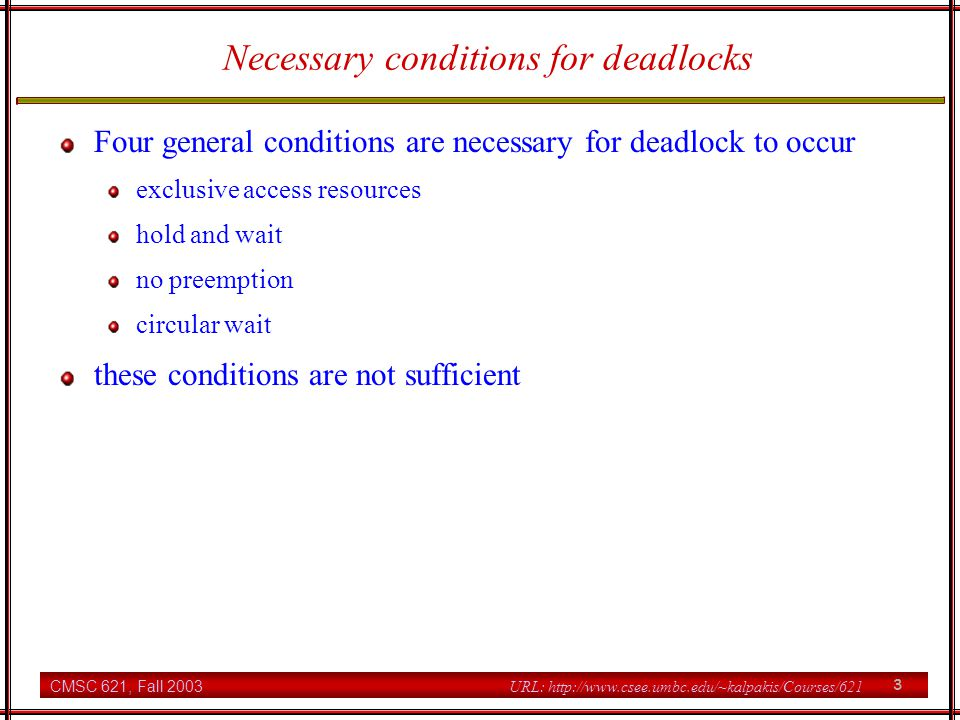 CMSC 621, Fall 2003 4 URL: http://www.csee.umbc.edu/~kalpakis/Courses/621 Deadlock Handling Strategies prevention grant resource requests so that one of the necessary conditions does not hold detection & recovery examine resource allocation and pending requests and test for deadlock; if present, recover by aborting some deadlocked processes avoidance grant resource requests as long as the system remains in a safe state after resources are allocated