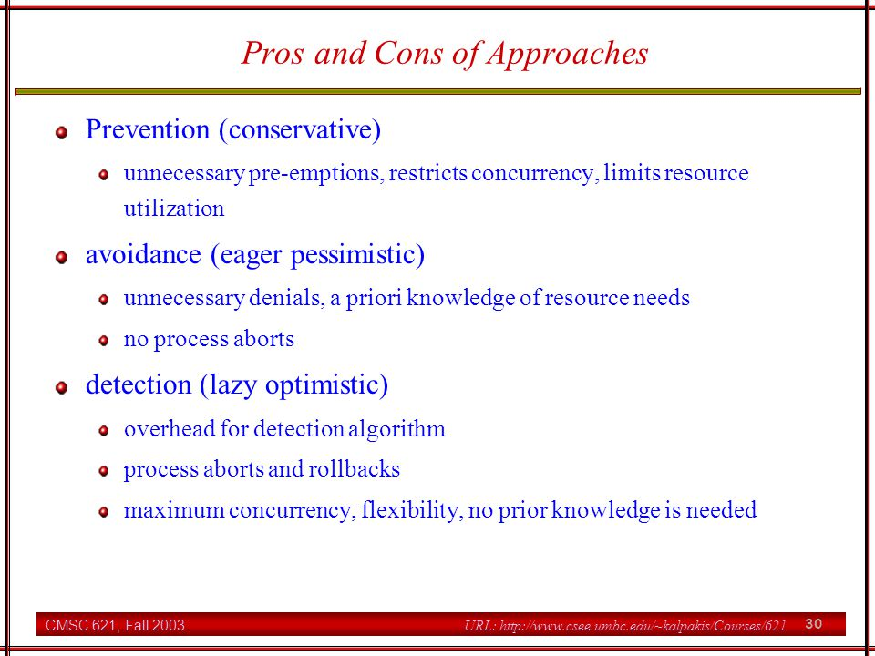 CMSC 621, Fall 2003 30 URL: http://www.csee.umbc.edu/~kalpakis/Courses/621 Pros and Cons of Approaches Prevention (conservative) unnecessary pre-emptions, restricts concurrency, limits resource utilization avoidance (eager pessimistic) unnecessary denials, a priori knowledge of resource needs no process aborts detection (lazy optimistic) overhead for detection algorithm process aborts and rollbacks maximum concurrency, flexibility, no prior knowledge is needed