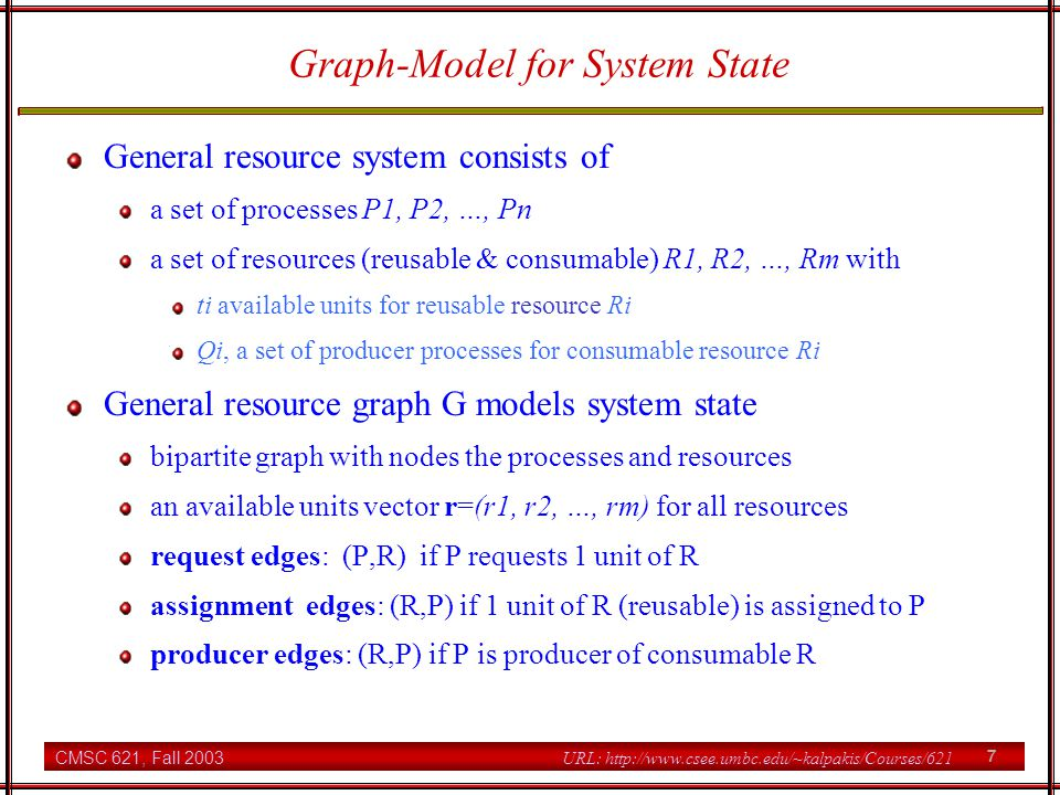 CMSC 621, Fall 2003 28 URL: http://www.csee.umbc.edu/~kalpakis/Courses/621 Banker's Algorithm Correctness conditions Bi <= A (claim units <= available units) C <= B (allocated units <= claim units) D >= 0 (total allocated units <= available units) Pi requests/releases resources with a vector Fi <= Ei if Pi releases resources Fi then D = D + Fi Ci = Ci - Fi Ei = Ei + Fi if Pi requests resources Fi then if Fi > D then block Pi else test safety of Fi and grant or deny its request depending on whether the resulting system state will be safe or not