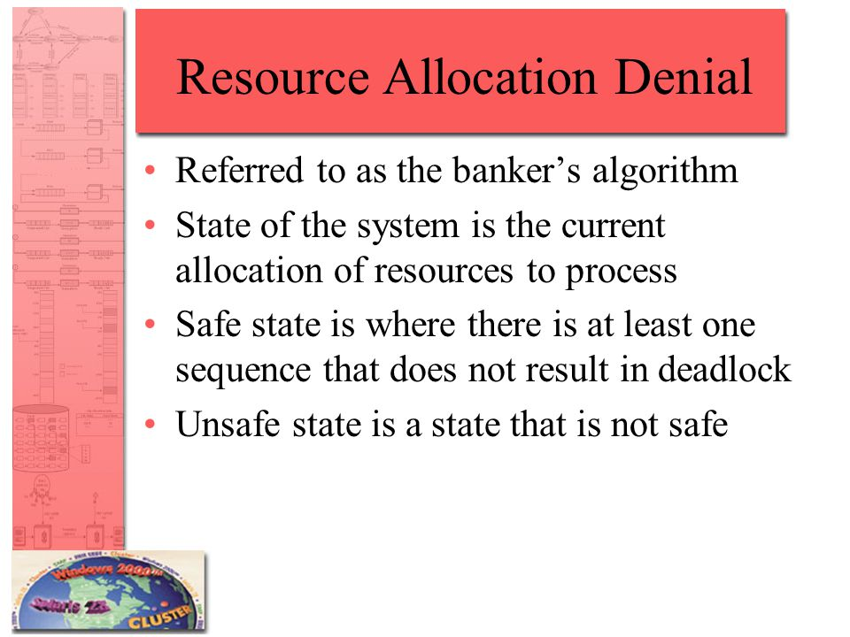 Resource Allocation Denial Referred to as the banker's algorithm State of the system is the current allocation of resources to process Safe state is where there is at least one sequence that does not result in deadlock Unsafe state is a state that is not safe