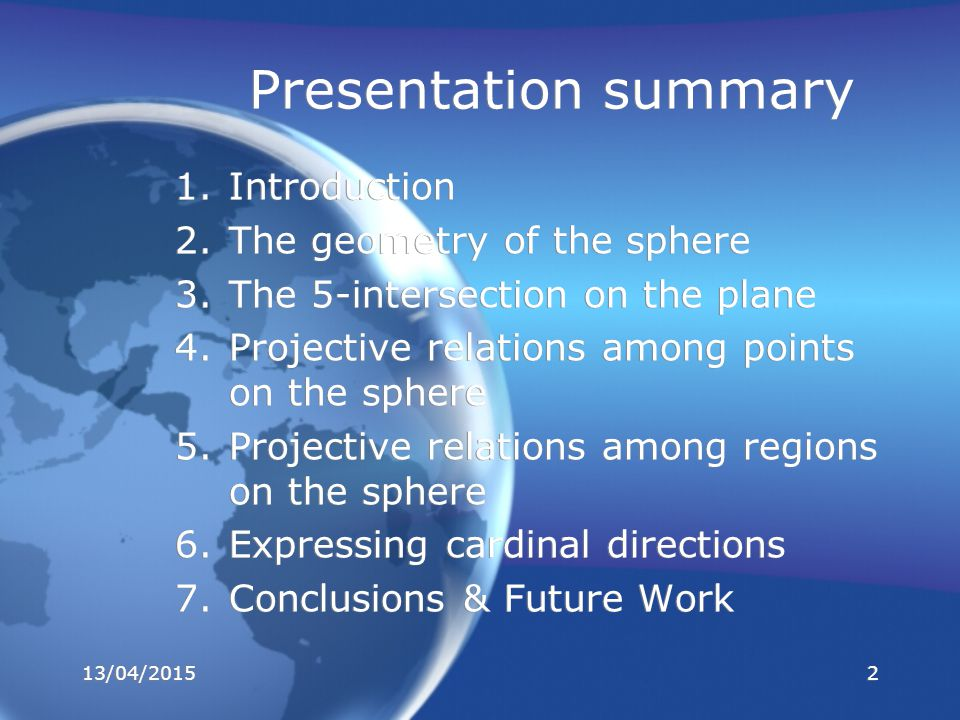 Presentation summary 1.Introduction 2.The geometry of the sphere 3.The 5-intersection on the plane 4.Projective relations among points on the sphere 5.Projective relations among regions on the sphere 6.Expressing cardinal directions 7.Conclusions & Future Work 1.Introduction 2.The geometry of the sphere 3.The 5-intersection on the plane 4.Projective relations among points on the sphere 5.Projective relations among regions on the sphere 6.Expressing cardinal directions 7.Conclusions & Future Work 13/04/20152