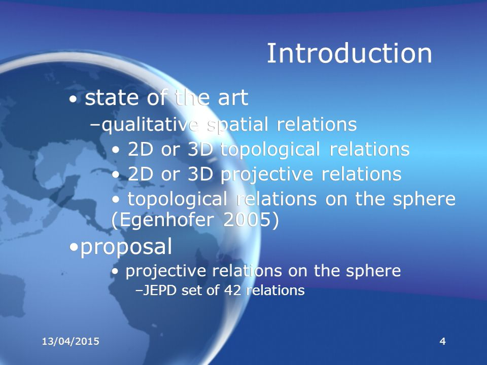 Introduction state of the art –qualitative spatial relations 2D or 3D topological relations 2D or 3D projective relations topological relations on the sphere (Egenhofer 2005) proposal projective relations on the sphere –JEPD set of 42 relations state of the art –qualitative spatial relations 2D or 3D topological relations 2D or 3D projective relations topological relations on the sphere (Egenhofer 2005) proposal projective relations on the sphere –JEPD set of 42 relations 13/04/20154