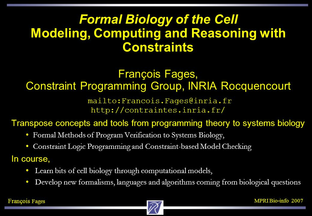 François Fages MPRI Bio-info 2007 Formal Biology of the Cell Modeling, Computing and Reasoning with Constraints François Fages, Constraint Programming Group, INRIA Rocquencourt mailto:Francois.Fages@inria.fr http://contraintes.inria.fr/ Transpose concepts and tools from programming theory to systems biology Formal Methods of Program Verification to Systems Biology, Constraint Logic Programming and Constraint-based Model Checking In course, Learn bits of cell biology through computational models, Develop new formalisms, languages and algorithms coming from biological questions