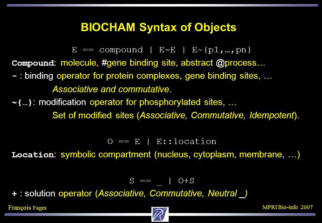 François Fages MPRI Bio-info 2007 BIOCHAM Syntax of Objects E == compound | E-E | E~{p1,…,pn} Compound : molecule, #gene binding site, abstract @process… - : binding operator for protein complexes, gene binding sites, … Associative and commutative.