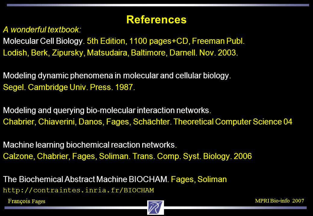 François Fages MPRI Bio-info 2007 References A wonderful textbook: Molecular Cell Biology.