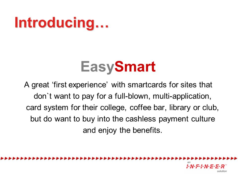 Introducing… EasySmart A great 'first experience' with smartcards for sites that don`t want to pay for a full-blown, multi-application, card system for their college, coffee bar, library or club, but do want to buy into the cashless payment culture and enjoy the benefits.