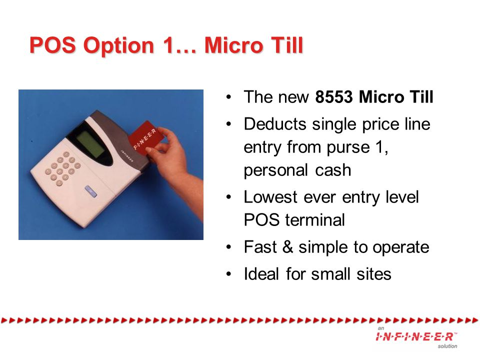 POS Option 1… Micro Till The new 8553 Micro Till Deducts single price line entry from purse 1, personal cash Lowest ever entry level POS terminal Fast & simple to operate Ideal for small sites