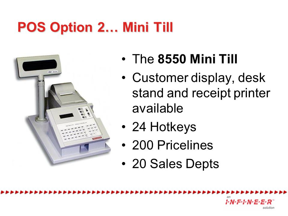 POS Option 2… Mini Till The 8550 Mini Till Customer display, desk stand and receipt printer available 24 Hotkeys 200 Pricelines 20 Sales Depts