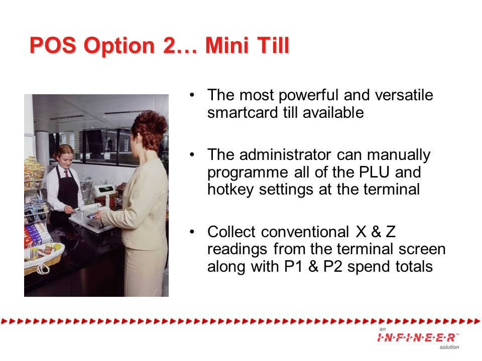 POS Option 2… Mini Till The most powerful and versatile smartcard till available The administrator can manually programme all of the PLU and hotkey settings at the terminal Collect conventional X & Z readings from the terminal screen along with P1 & P2 spend totals
