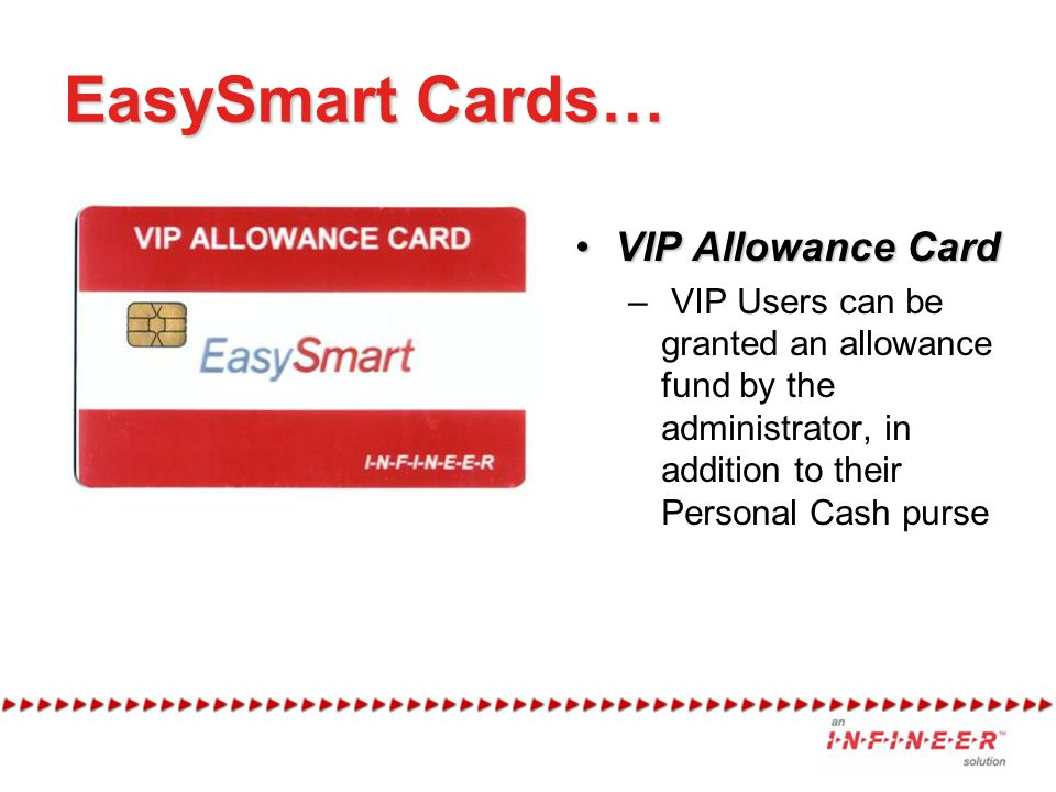 EasySmart Cards… VIP Allowance CardVIP Allowance Card – VIP Users can be granted an allowance fund by the administrator, in addition to their Personal Cash purse