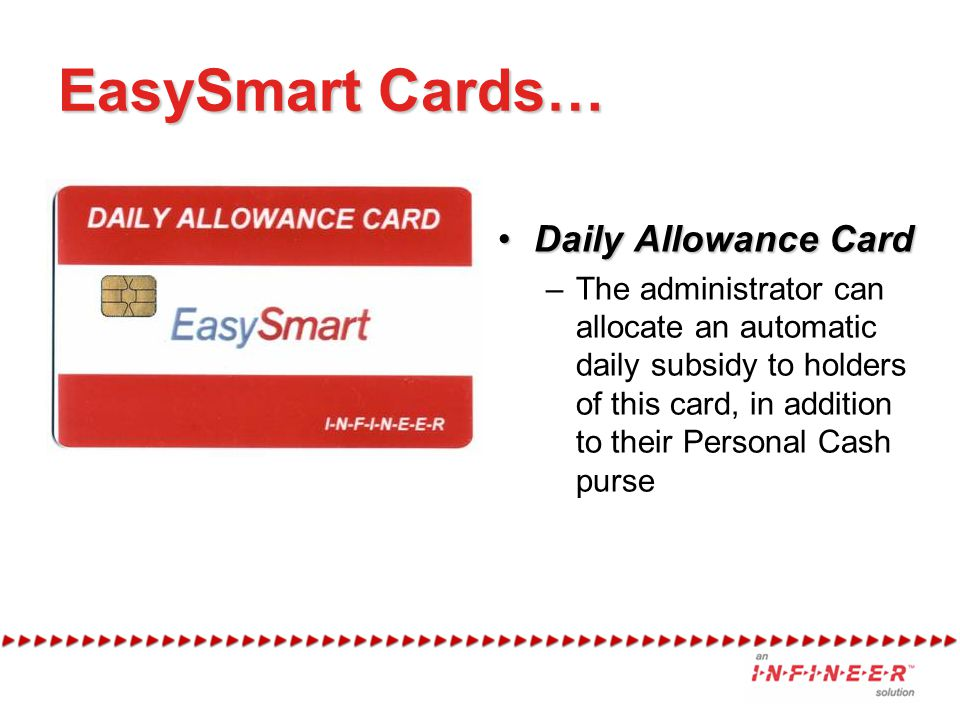 EasySmart Cards… Daily Allowance CardDaily Allowance Card –The administrator can allocate an automatic daily subsidy to holders of this card, in addition to their Personal Cash purse