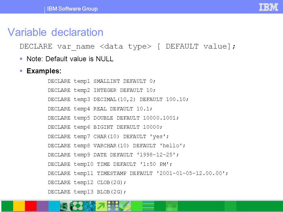 IBM Software Group Variable declaration DECLARE var_name [ DEFAULT value];  Note: Default value is NULL  Examples: DECLARE temp1 SMALLINT DEFAULT 0; DECLARE temp2 INTEGER DEFAULT 10; DECLARE temp3 DECIMAL(10,2) DEFAULT 100.10; DECLARE temp4 REAL DEFAULT 10.1; DECLARE temp5 DOUBLE DEFAULT 10000.1001; DECLARE temp6 BIGINT DEFAULT 10000; DECLARE temp7 CHAR(10) DEFAULT yes ; DECLARE temp8 VARCHAR(10) DEFAULT hello ; DECLARE temp9 DATE DEFAULT 1998-12-25 ; DECLARE temp10 TIME DEFAULT 1:50 PM ; DECLARE temp11 TIMESTAMP DEFAULT 2001-01-05-12.00.00 ; DECLARE temp12 CLOB(2G); DECLARE temp13 BLOB(2G);