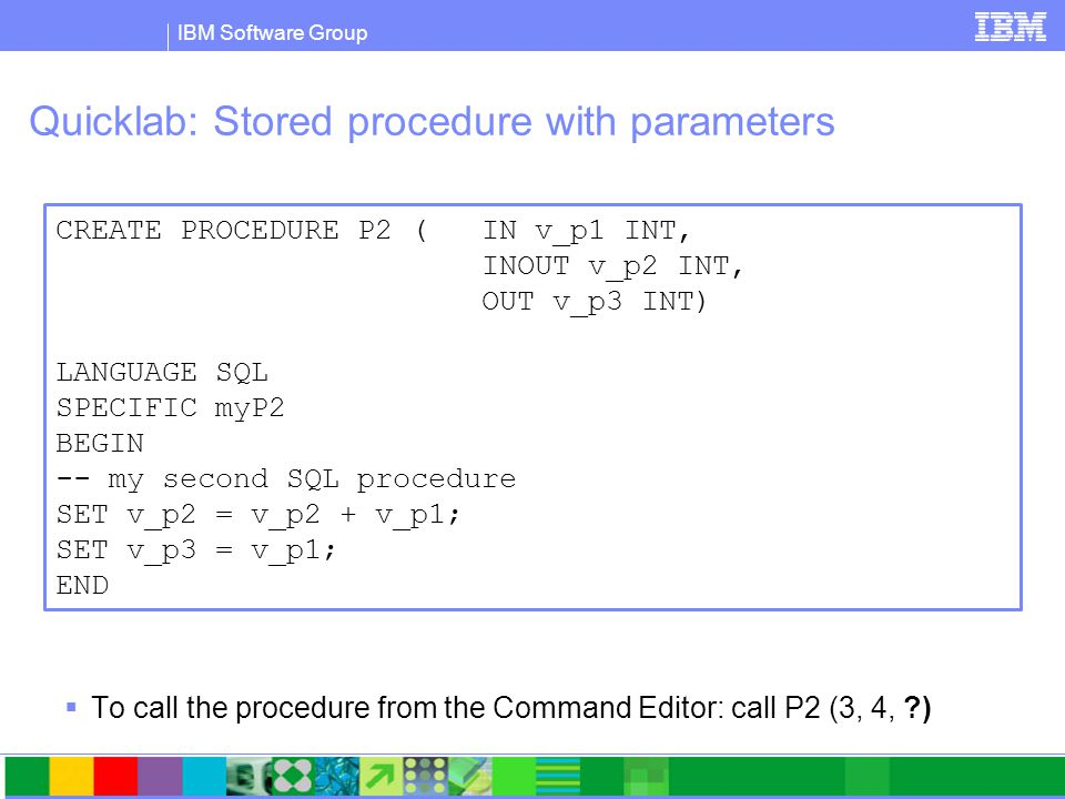 IBM Software Group Quicklab: Stored procedure with parameters  To call the procedure from the Command Editor: call P2 (3, 4, ) CREATE PROCEDURE P2 ( IN v_p1 INT, INOUT v_p2 INT, OUT v_p3 INT) LANGUAGE SQL SPECIFIC myP2 BEGIN -- my second SQL procedure SET v_p2 = v_p2 + v_p1; SET v_p3 = v_p1; END