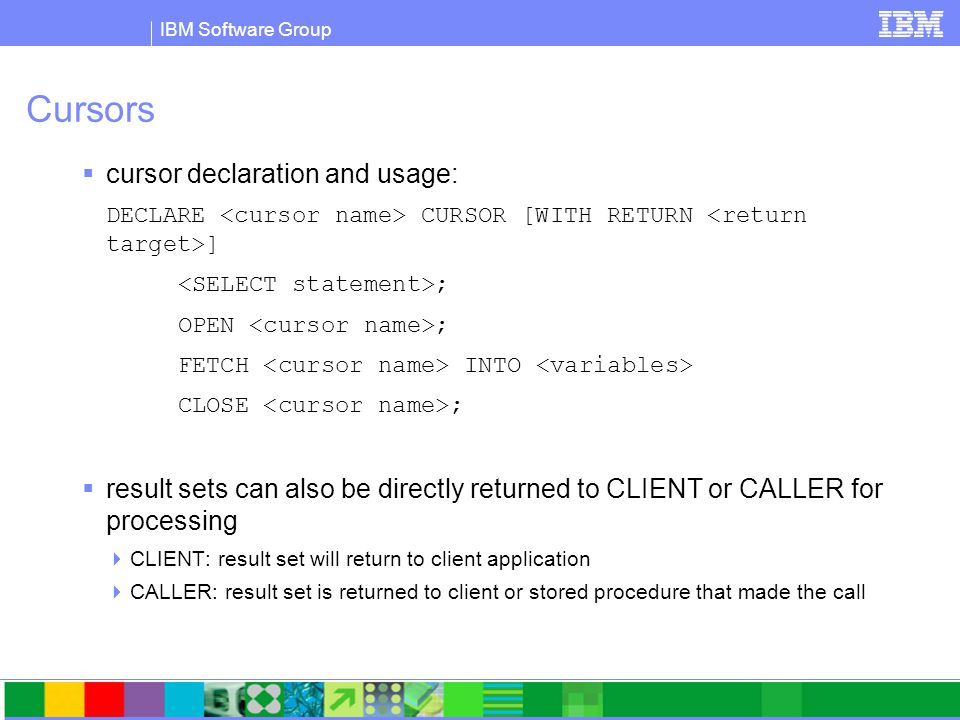 IBM Software Group Cursors  cursor declaration and usage: DECLARE CURSOR [WITH RETURN ] ; OPEN ; FETCH INTO CLOSE ;  result sets can also be directly returned to CLIENT or CALLER for processing  CLIENT: result set will return to client application  CALLER: result set is returned to client or stored procedure that made the call