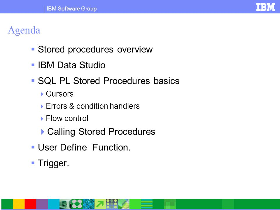 IBM Software Group Agenda  Stored procedures overview  IBM Data Studio  SQL PL Stored Procedures basics  Cursors  Errors & condition handlers  Flow control  Calling Stored Procedures  User Define Function.