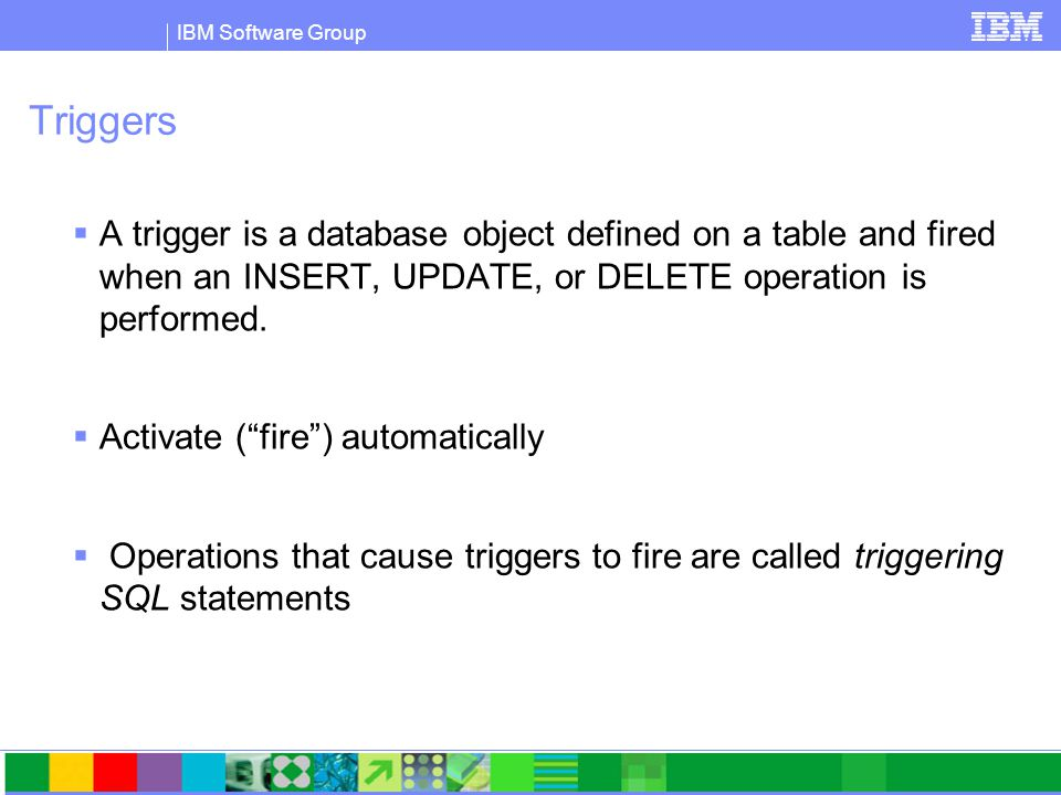IBM Software Group Triggers  A trigger is a database object defined on a table and fired when an INSERT, UPDATE, or DELETE operation is performed.