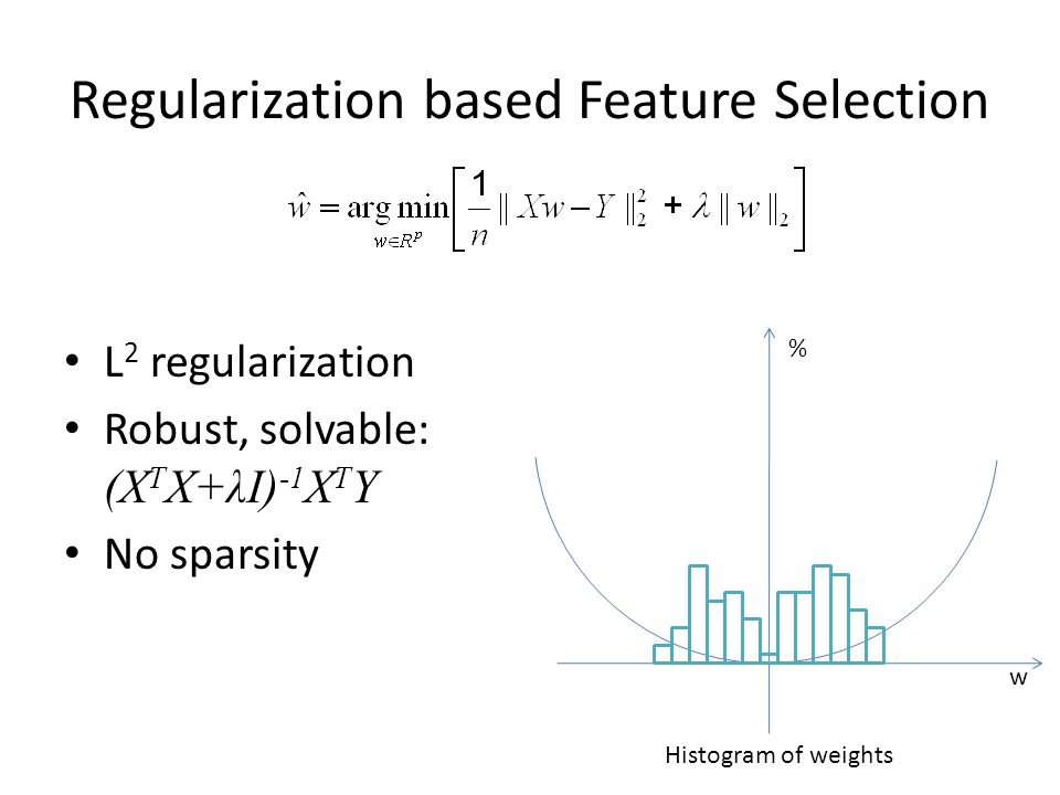 Regularization based Feature Selection L 2 regularization Robust, solvable: (X T X+λI) -1 X T Y No sparsity w % Histogram of weights