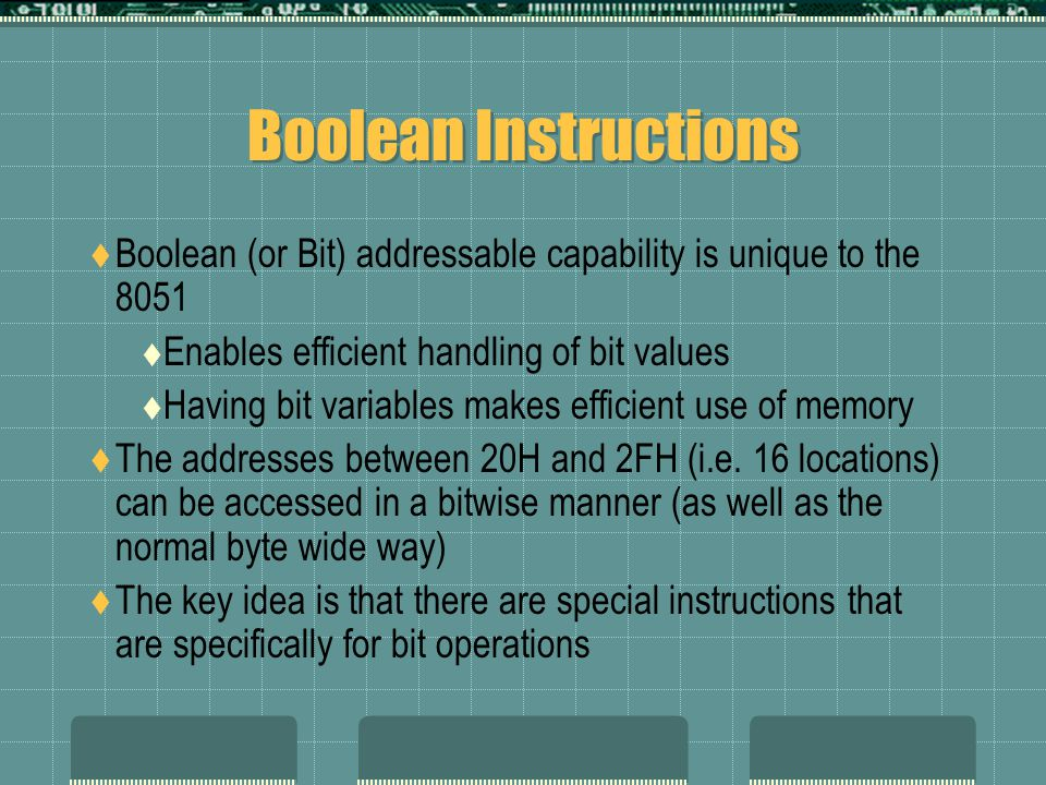 Boolean Instructions  Boolean (or Bit) addressable capability is unique to the 8051  Enables efficient handling of bit values  Having bit variables makes efficient use of memory  The addresses between 20H and 2FH (i.e.