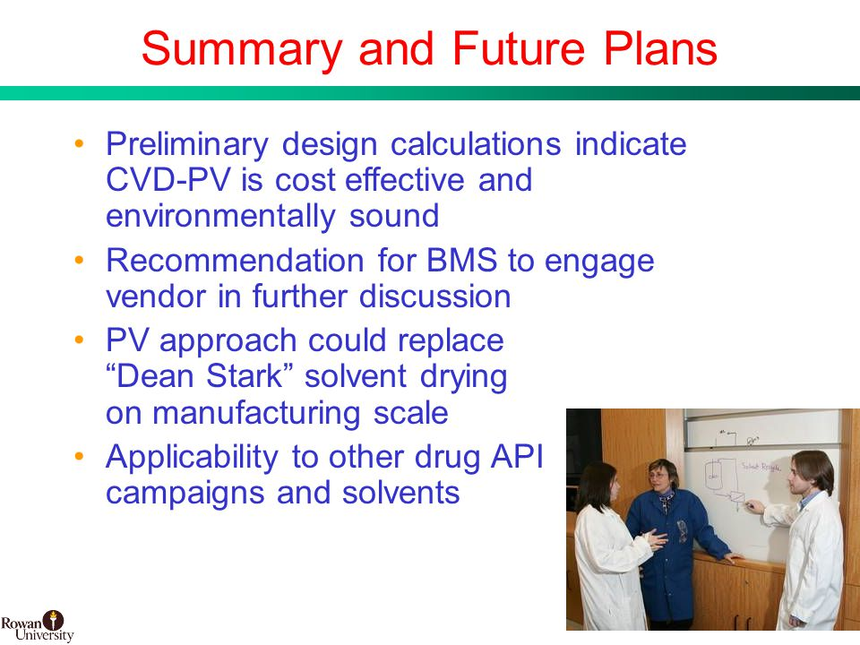28 BMS Confidential PUBD 13745 Summary and Future Plans PV approach could replace Dean Stark solvent drying on manufacturing scale Applicability to other drug API campaigns and solvents Preliminary design calculations indicate CVD-PV is cost effective and environmentally sound Recommendation for BMS to engage vendor in further discussion