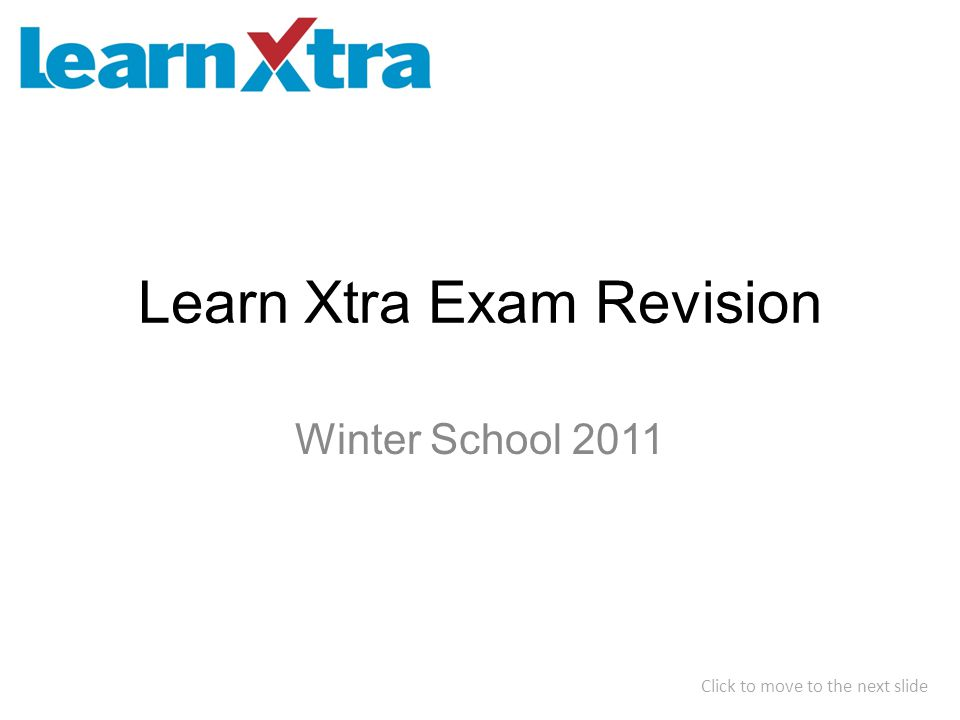 Learn Xtra Exam Revision Winter School 2011 Click to move to the next slide
