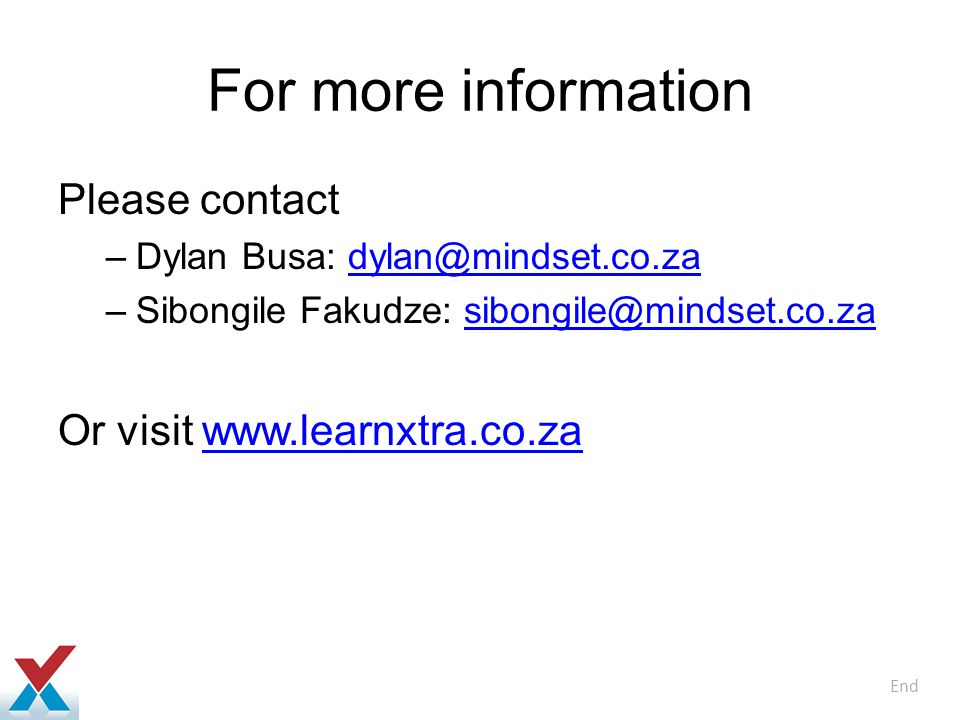 For more information Please contact –Dylan Busa: dylan@mindset.co.zadylan@mindset.co.za –Sibongile Fakudze: sibongile@mindset.co.zasibongile@mindset.co.za Or visit www.learnxtra.co.zawww.learnxtra.co.za End