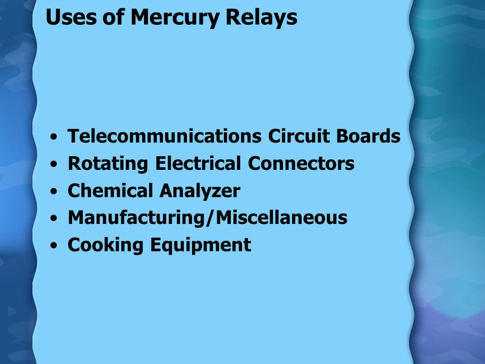 Uses of Mercury Relays Telecommunications Circuit Boards Rotating Electrical Connectors Chemical Analyzer Manufacturing/Miscellaneous Cooking Equipmen