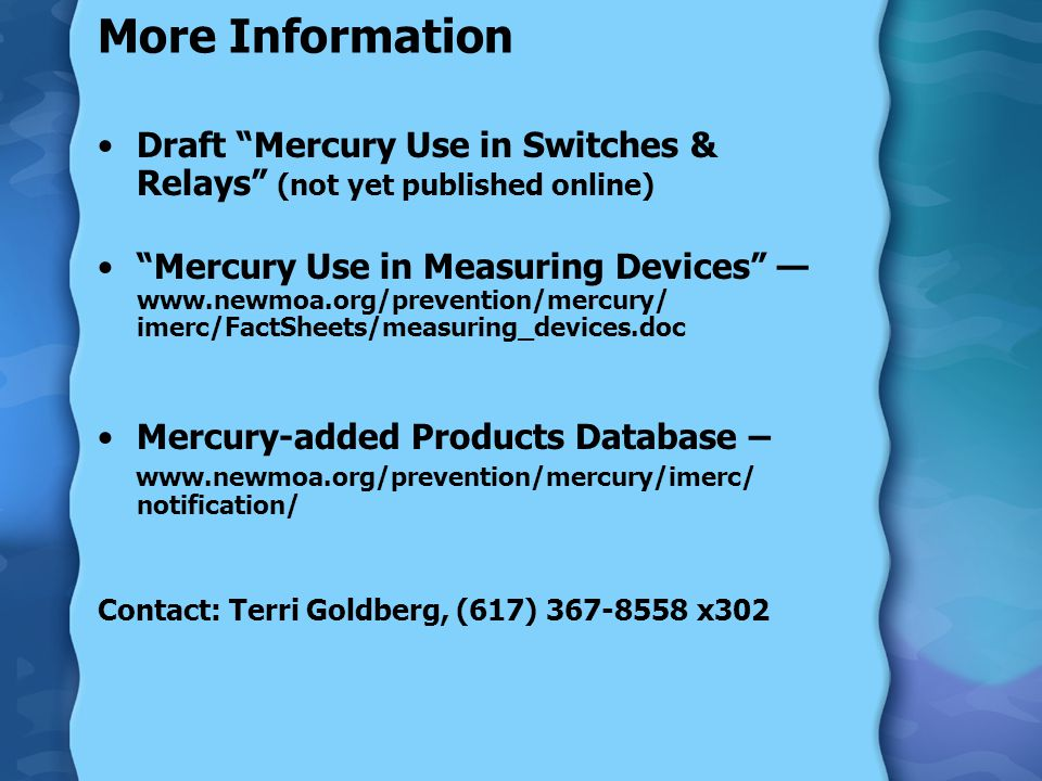 More Information Draft Mercury Use in Switches & Relays (not yet published online) Mercury Use in Measuring Devices — www.newmoa.org/prevention/mercury/ imerc/FactSheets/measuring_devices.doc Mercury-added Products Database – www.newmoa.org/prevention/mercury/imerc/ notification/ Contact: Terri Goldberg, (617) 367-8558 x302