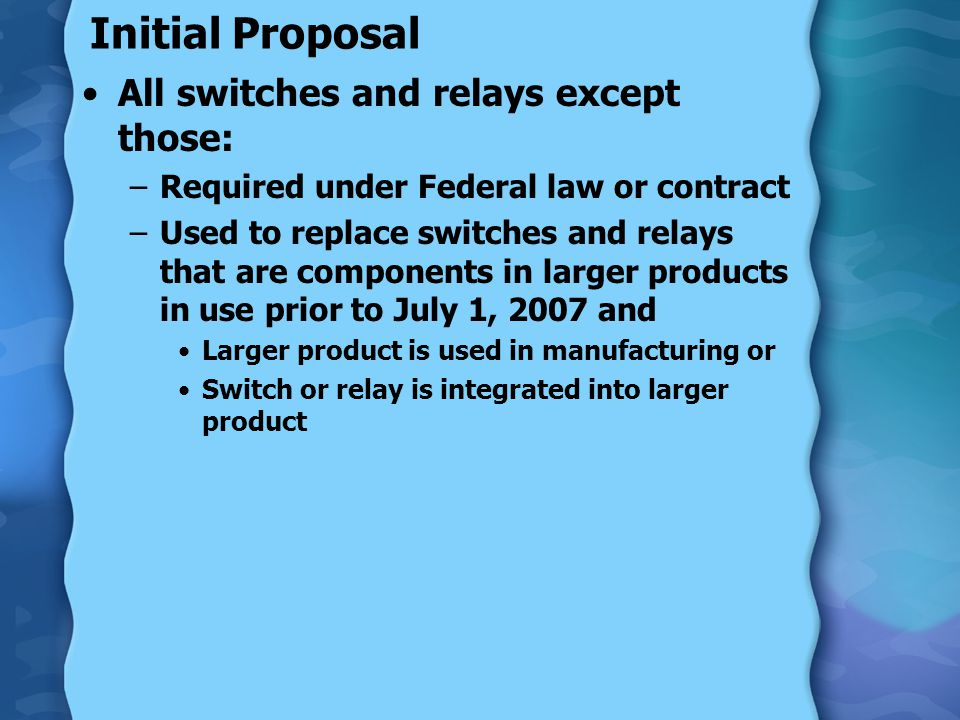 Initial Proposal All switches and relays except those: –Required under Federal law or contract –Used to replace switches and relays that are component