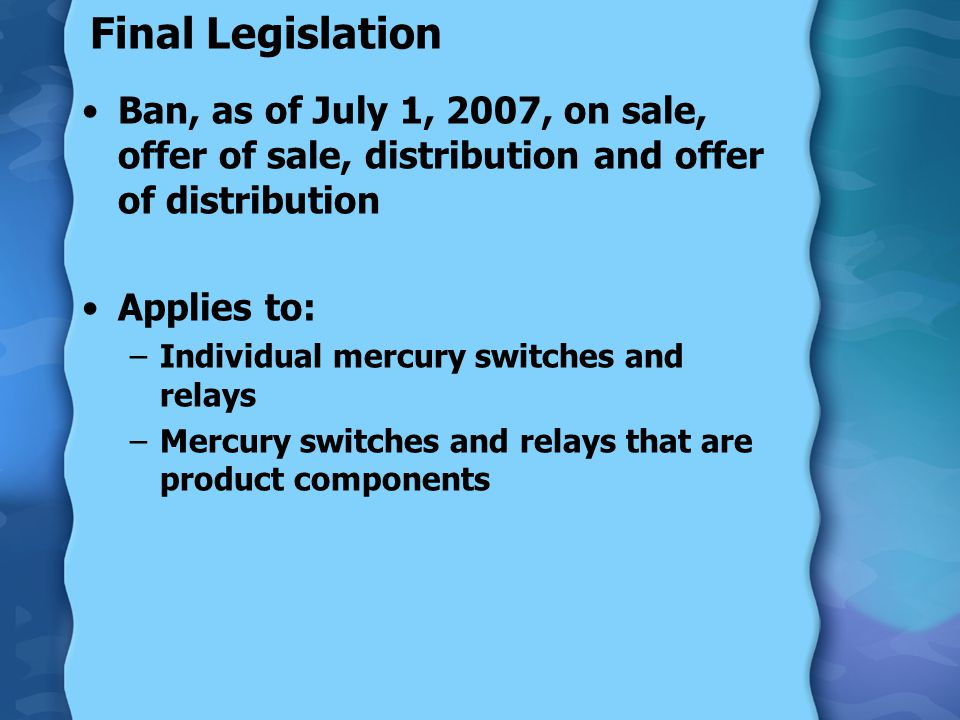 Final Legislation Ban, as of July 1, 2007, on sale, offer of sale, distribution and offer of distribution Applies to: –Individual mercury switches and relays –Mercury switches and relays that are product components