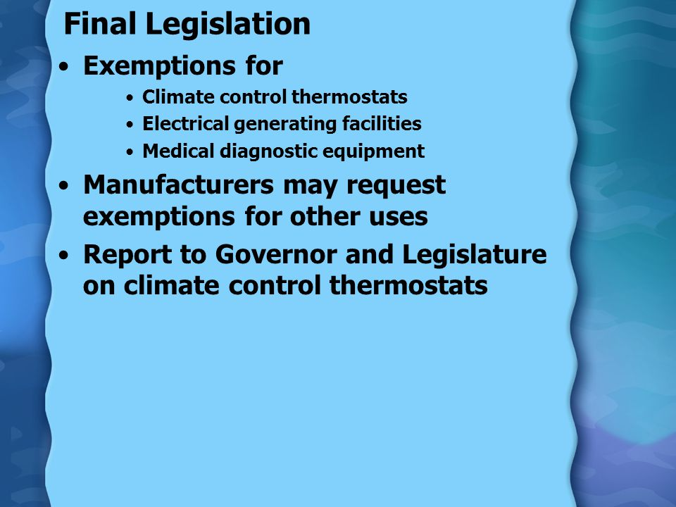 Final Legislation Exemptions for Climate control thermostats Electrical generating facilities Medical diagnostic equipment Manufacturers may request e