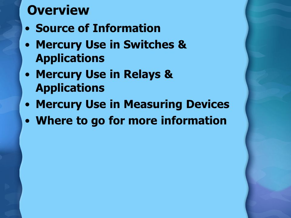 Overview Source of Information Mercury Use in Switches & Applications Mercury Use in Relays & Applications Mercury Use in Measuring Devices Where to go for more information