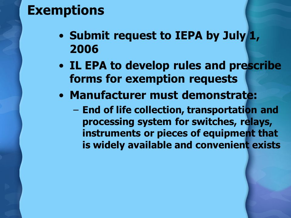Exemptions Submit request to IEPA by July 1, 2006 IL EPA to develop rules and prescribe forms for exemption requests Manufacturer must demonstrate: –E