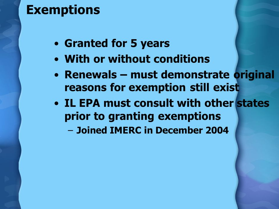 Exemptions Granted for 5 years With or without conditions Renewals – must demonstrate original reasons for exemption still exist IL EPA must consult w