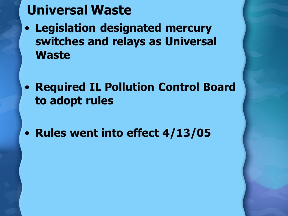 Universal Waste Legislation designated mercury switches and relays as Universal Waste Required IL Pollution Control Board to adopt rules Rules went into effect 4/13/05