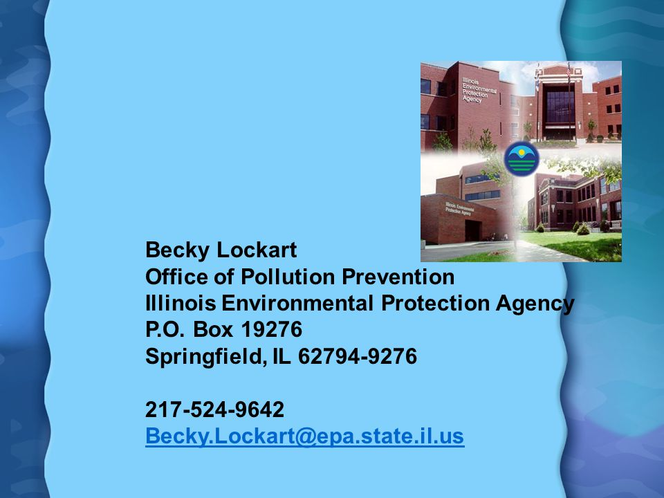 Becky Lockart Office of Pollution Prevention Illinois Environmental Protection Agency P.O. Box 19276 Springfield, IL 62794-9276 217-524-9642 Becky.Loc